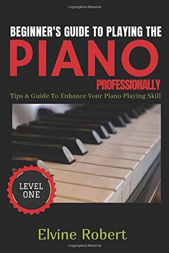 Beginner's Guide TO Playing The Piano Professionally Tips & Guide to Enhance Your Piano Playing Skill (Level Book 1)