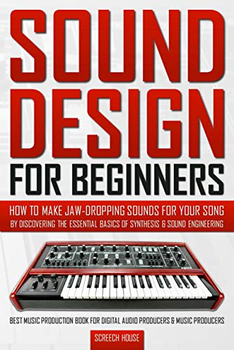 SOUND DESIGN FOR BEGINNERS: How to Make Jaw-Dropping Sounds for Your Song by Discovering the Essential Basics of Synthesis & Sound Engineering
